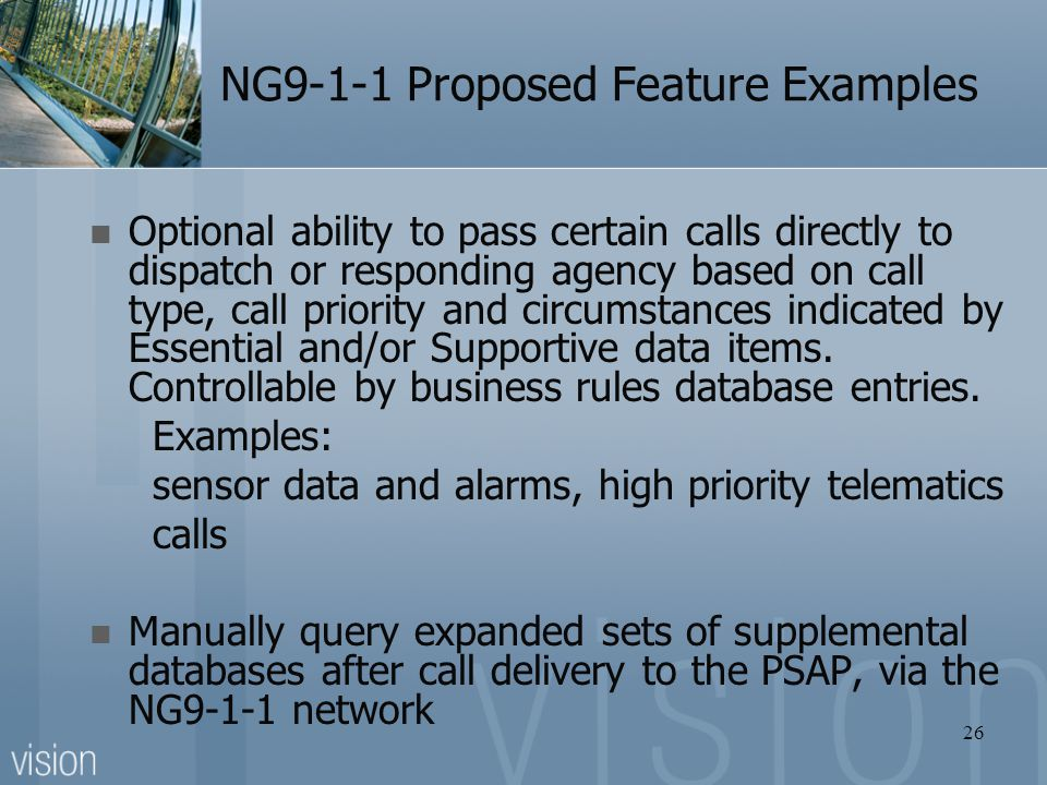 NG9-1-1 Proposed Feature Examples Optional ability to pass certain calls directly to dispatch or responding agency based on call type, call priority a