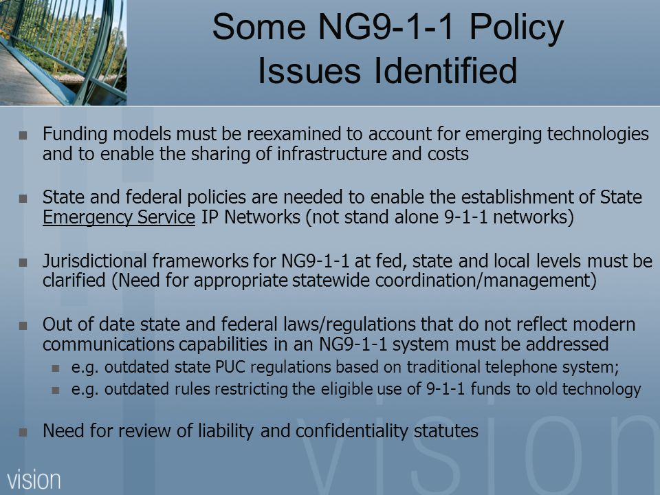 Some NG9-1-1 Policy Issues Identified Funding models must be reexamined to account for emerging technologies and to enable the sharing of infrastructu