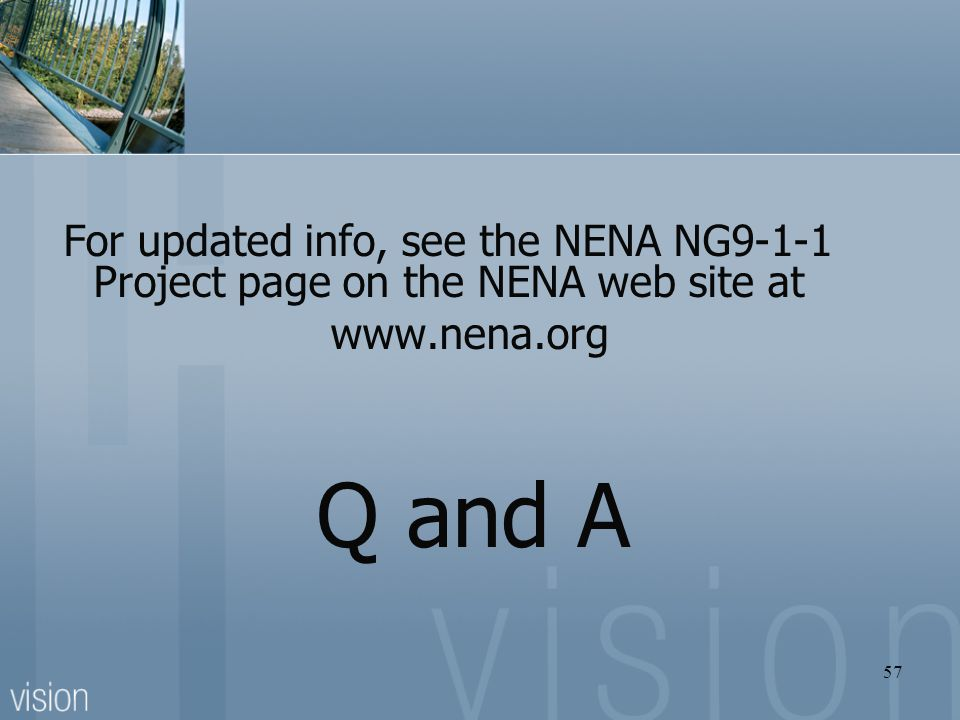 For updated info, see the NENA NG9-1-1 Project page on the NENA web site at www.nena.org Q and A 57