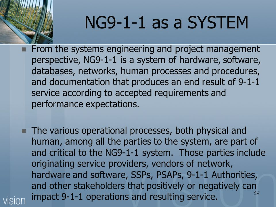 NG9-1-1 as a SYSTEM 59 From the systems engineering and project management perspective, NG9-1-1 is a system of hardware, software, databases, networks