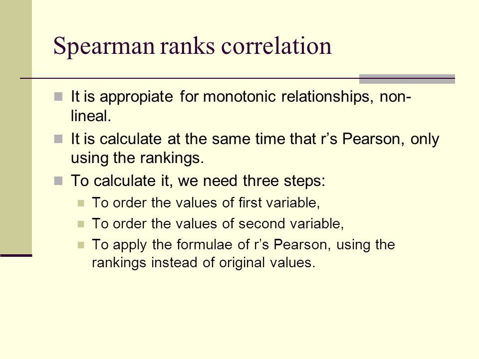 Spearman ranks correlation It is appropiate for monotonic relationships, non- lineal. It is calculate at the same time that r's Pearson, only using th
