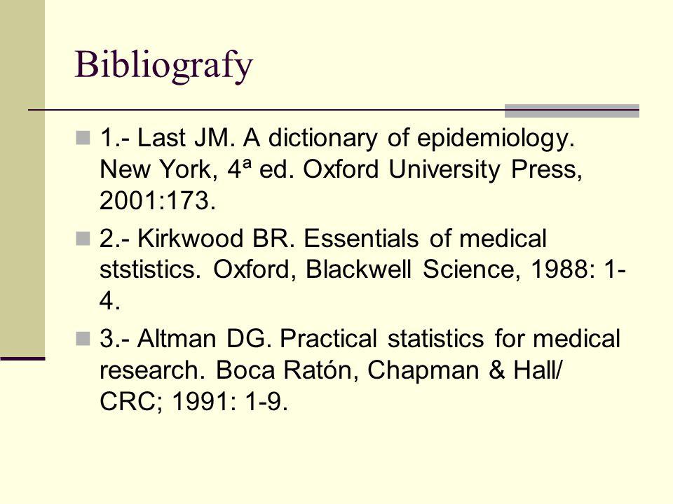 Bibliografy 1.- Last JM. A dictionary of epidemiology. New York, 4ª ed. Oxford University Press, 2001:173. 2.- Kirkwood BR. Essentials of medical stst