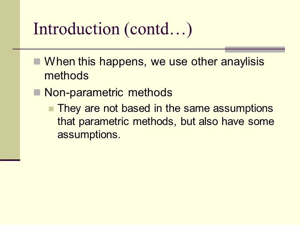 Introduction (contd…) When this happens, we use other anaylisis methods Non-parametric methods They are not based in the same assumptions that paramet