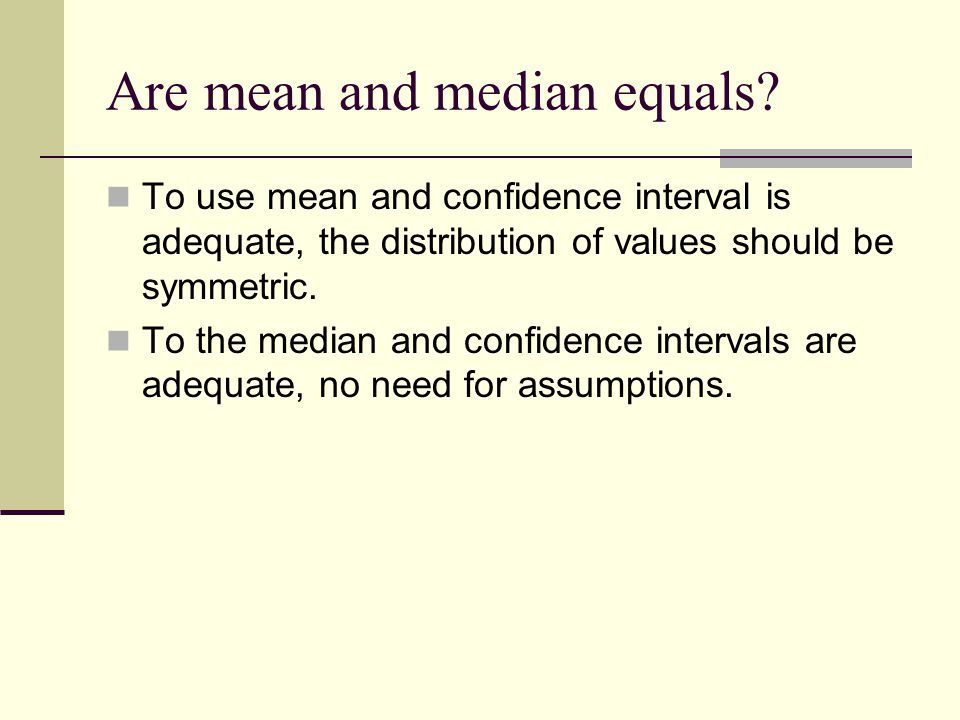 Are mean and median equals? To use mean and confidence interval is adequate, the distribution of values should be symmetric. To the median and confide