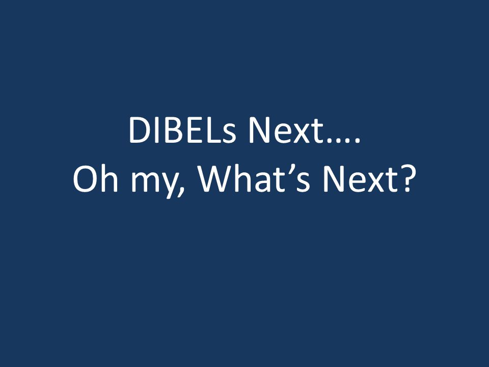 DIBELs Next…. Oh my, What's Next?