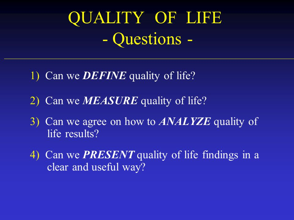 QUALITY OF LIFE - Questions - 1) Can we DEFINE quality of life? 2) Can we MEASURE quality of life? 3) Can we agree on how to ANALYZE quality of life r