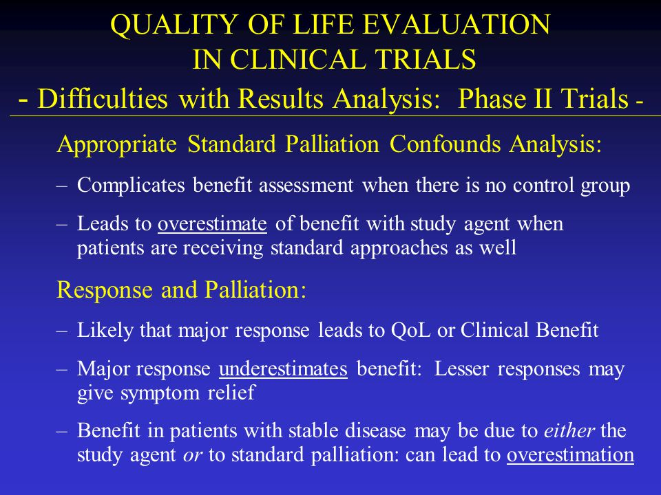 QUALITY OF LIFE EVALUATION IN CLINICAL TRIALS - Difficulties with Results Analysis: Phase II Trials - Appropriate Standard Palliation Confounds Analys