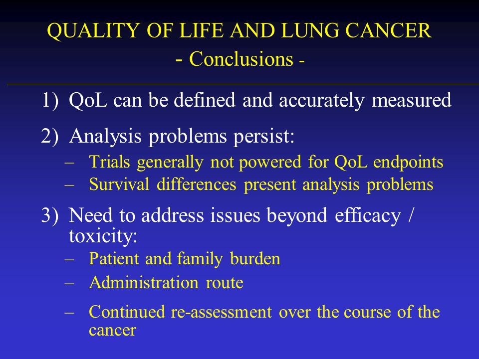 QUALITY OF LIFE AND LUNG CANCER - Conclusions - 1)QoL can be defined and accurately measured 2)Analysis problems persist: –Trials generally not powere