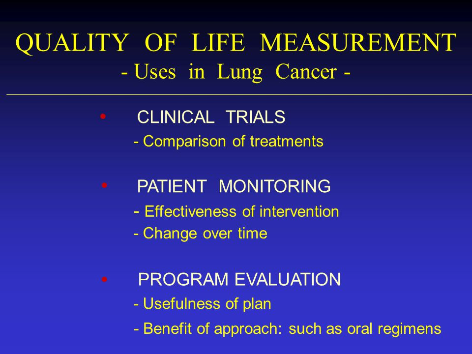 QUALITY OF LIFE MEASUREMENT - Uses in Lung Cancer - - Comparison of treatments CLINICAL TRIALS - Effectiveness of intervention - Change over time PATI