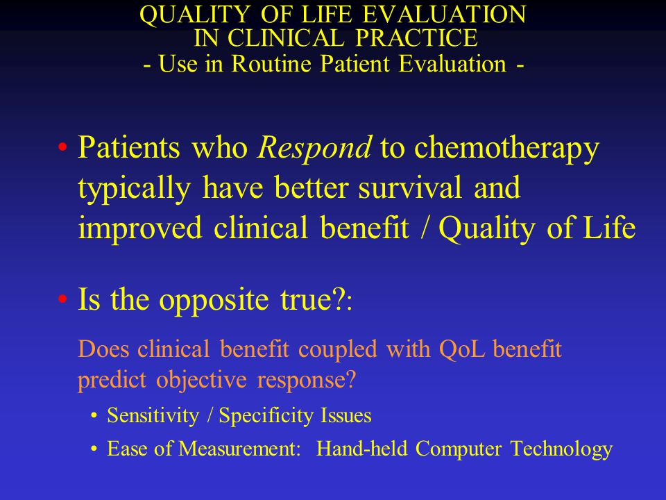 QUALITY OF LIFE EVALUATION IN CLINICAL PRACTICE - Use in Routine Patient Evaluation - Patients who Respond to chemotherapy typically have better survi