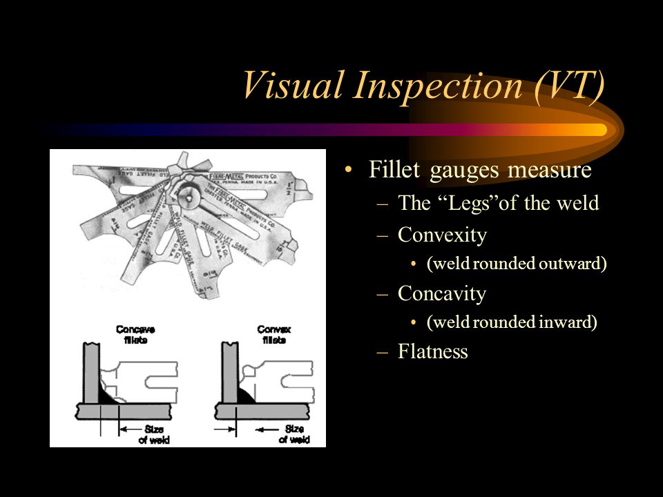 Visual Inspection (VT) Visual is the most common inspection method VT reveals spatter, excessive buildup, incomplete slag removal, cracks, heat distor