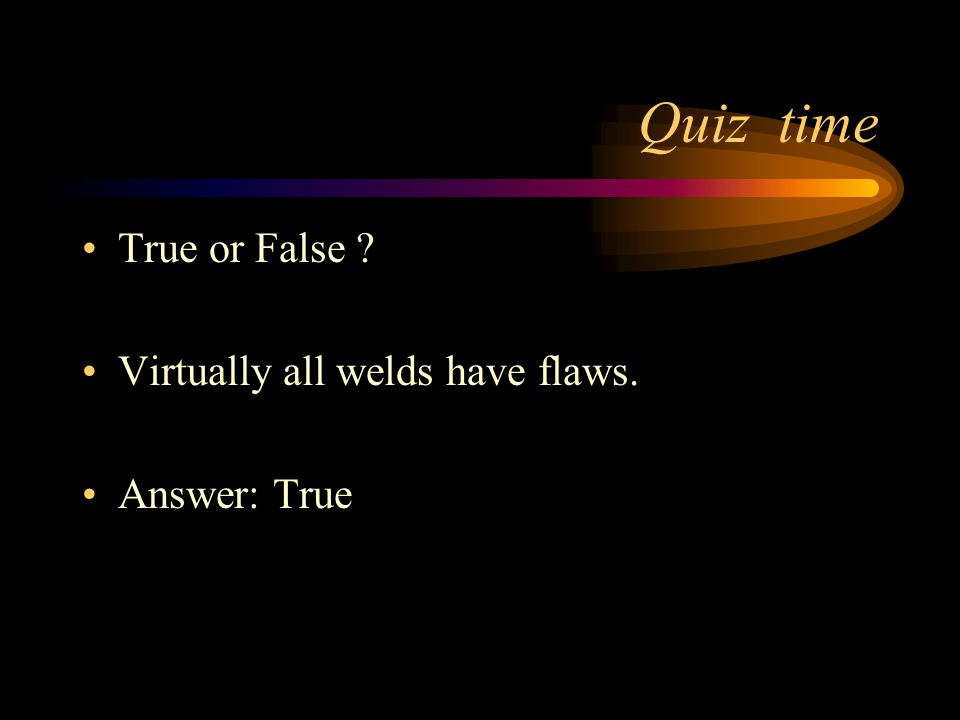 Quiz time True or False ? X-Rays can only be used to locate flaws at or near the surface of a weld. Answer: False