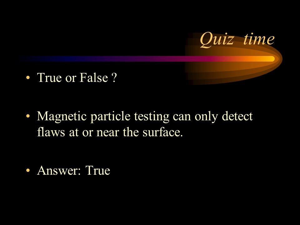 Quiz time True or False ? Virtually all welds have flaws. Answer: True