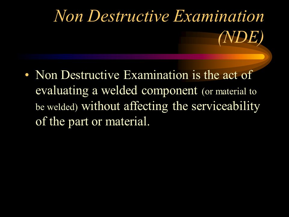 Non Destructive Examination (NDE) Non Destructive Examination is the act of evaluating a welded component (or material to be welded) without affecting the serviceability of the part or material.