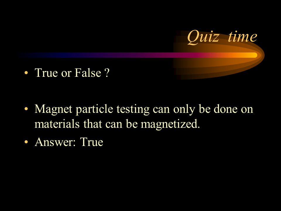 Quiz time True or False ? Magnetic particle testing can only detect flaws at or near the surface. Answer: True