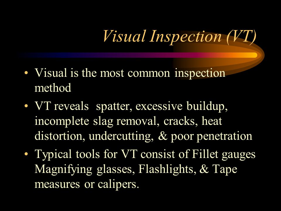 Visual Inspection (VT) Visual is the most common inspection method VT reveals spatter, excessive buildup, incomplete slag removal, cracks, heat distortion, undercutting, & poor penetration Typical tools for VT consist of Fillet gauges Magnifying glasses, Flashlights, & Tape measures or calipers.