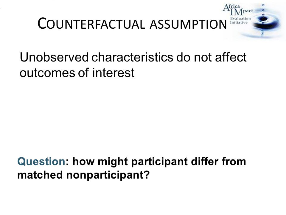 C OUNTERFACTUAL ASSUMPTION Question: how might participant differ from matched nonparticipant.