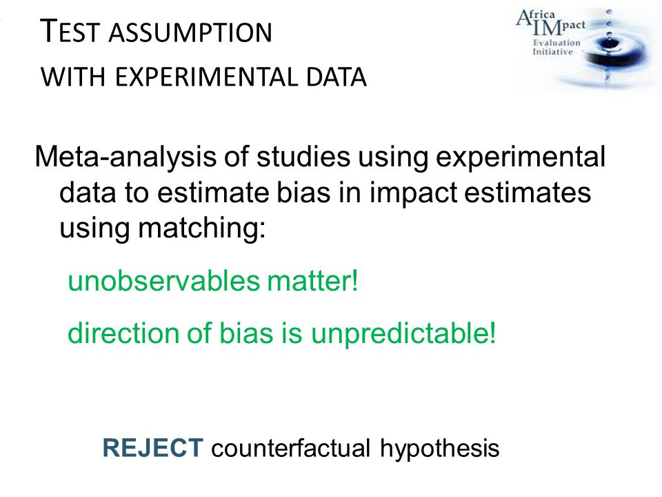 T EST ASSUMPTION WITH EXPERIMENTAL DATA REJECT counterfactual hypothesis Meta-analysis of studies using experimental data to estimate bias in impact estimates using matching: unobservables matter.