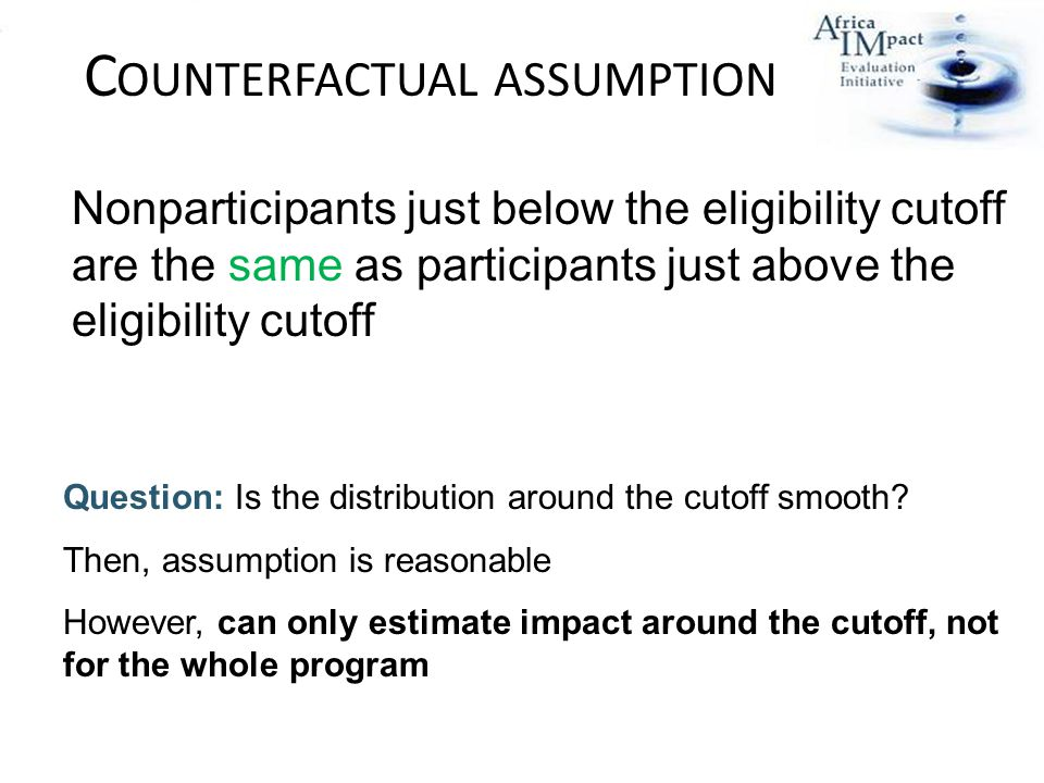 C OUNTERFACTUAL ASSUMPTION Question: Is the distribution around the cutoff smooth.