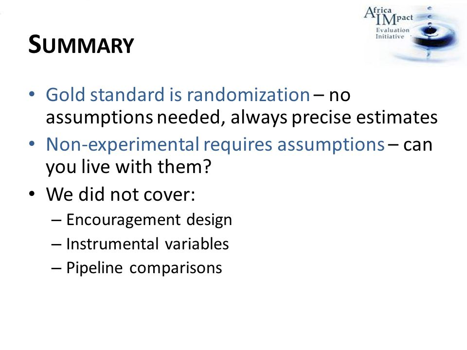 S UMMARY Gold standard is randomization – no assumptions needed, always precise estimates Non-experimental requires assumptions – can you live with th