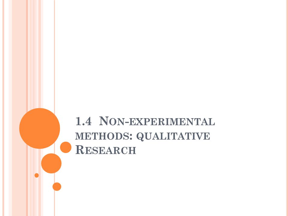 L EARNING O BJECTIVES Describe non-experimental methods Outline important differences between experimental and non-experimental methods Explain ethical issues related to interview, observations and case studies.