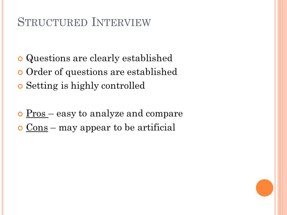S TRUCTURED I NTERVIEW Questions are clearly established Order of questions are established Setting is highly controlled Pros – easy to analyze and compare Cons – may appear to be artificial