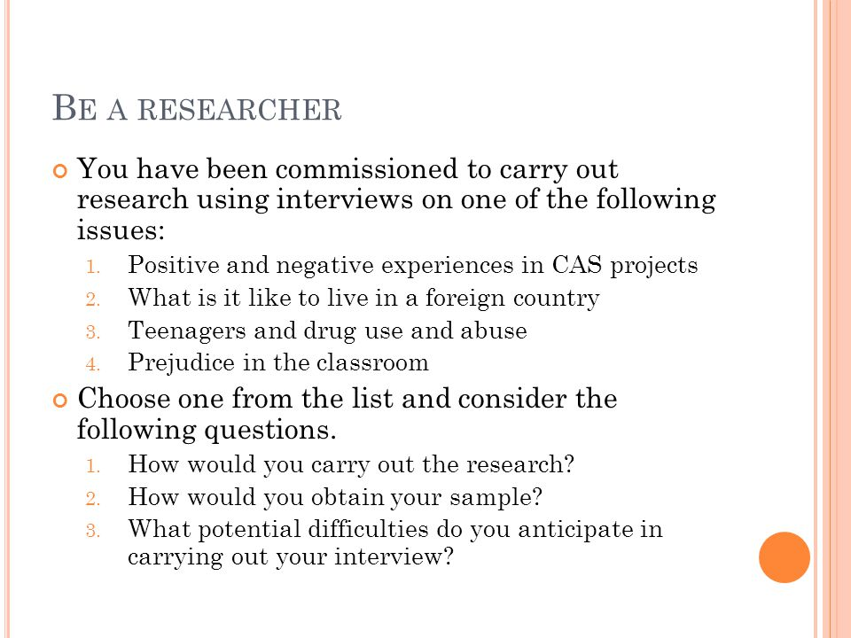 B E A RESEARCHER You have been commissioned to carry out research using interviews on one of the following issues: 1. Positive and negative experience