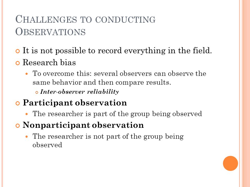 C HALLENGES TO CONDUCTING O BSERVATIONS It is not possible to record everything in the field. Research bias To overcome this: several observers can ob
