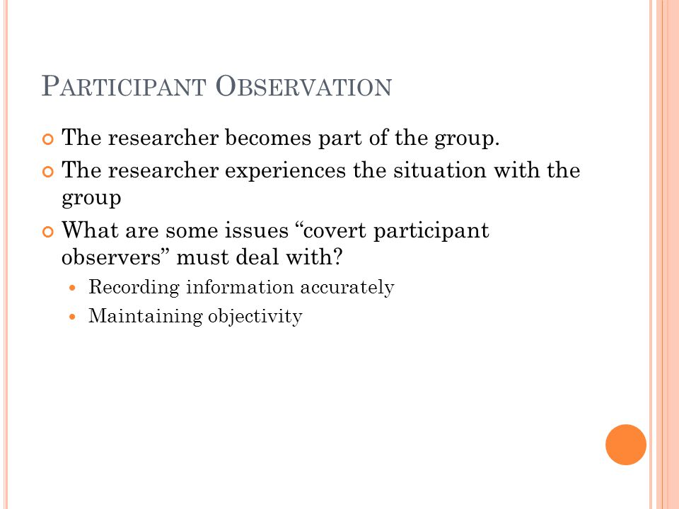 """P ARTICIPANT O BSERVATION The researcher becomes part of the group. The researcher experiences the situation with the group What are some issues """"cove"""