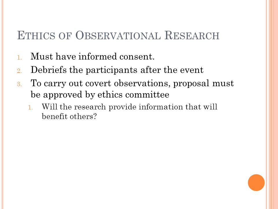 E THICS OF O BSERVATIONAL R ESEARCH 1. Must have informed consent. 2. Debriefs the participants after the event 3. To carry out covert observations, p
