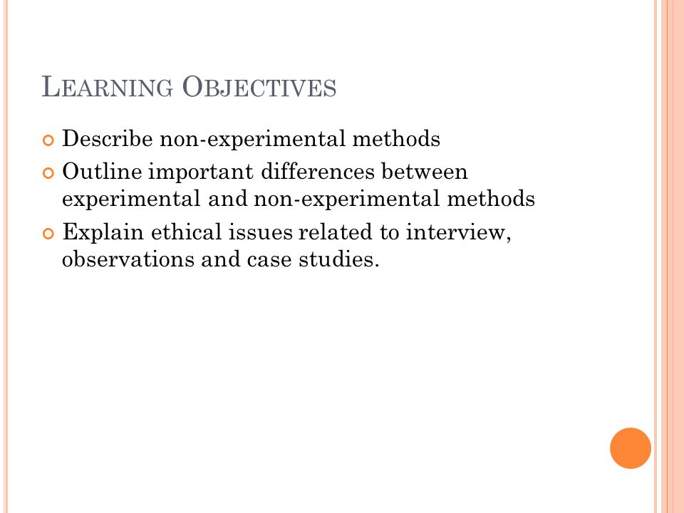 L EARNING O BJECTIVES Describe non-experimental methods Outline important differences between experimental and non-experimental methods Explain ethica