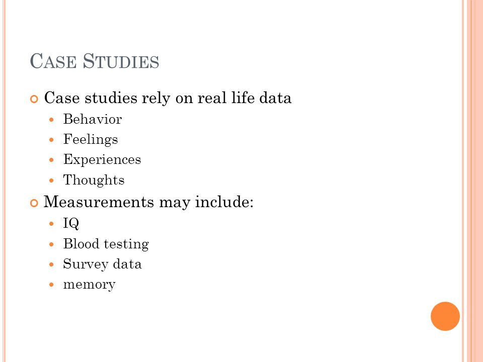 C ASE S TUDIES Case studies rely on real life data Behavior Feelings Experiences Thoughts Measurements may include: IQ Blood testing Survey data memory