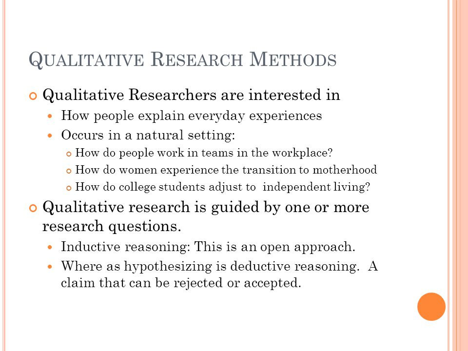 Q UALITATIVE R ESEARCH M ETHODS Qualitative Researchers are interested in How people explain everyday experiences Occurs in a natural setting: How do