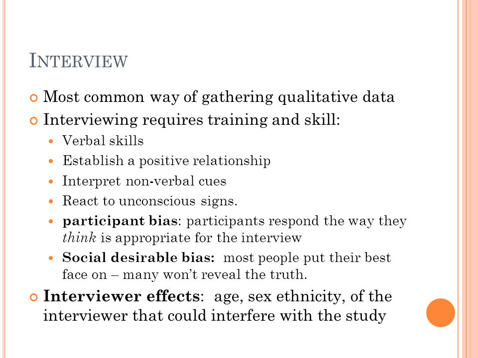 I NTERVIEW Most common way of gathering qualitative data Interviewing requires training and skill: Verbal skills Establish a positive relationship Interpret non-verbal cues React to unconscious signs.