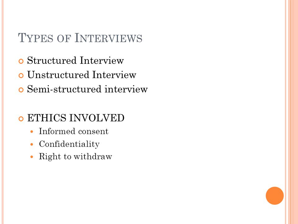 U NSTRUCTURED I NTERVIEW The schedule and topic of the interview is the only established guideline Pros: Open ended questions, leads to interests and motivation of the interviewee.