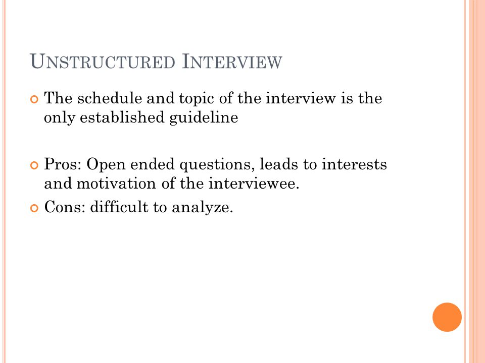 U NSTRUCTURED I NTERVIEW The schedule and topic of the interview is the only established guideline Pros: Open ended questions, leads to interests and
