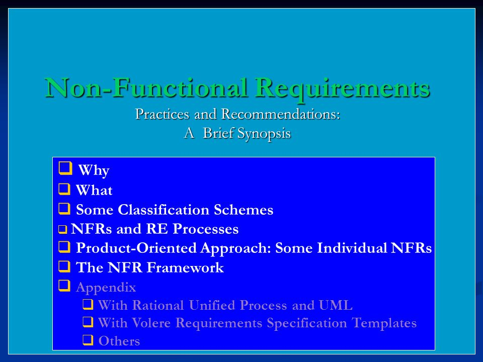 Non-Functional Requirements Practices and Recommendations: A Brief Synopsis  Why  What  Some Classification Schemes  NFRs and RE Processes  Product-Oriented Approach: Some Individual NFRs  The NFR Framework  Appendix  With Rational Unified Process and UML  With Volere Requirements Specification Templates  Others