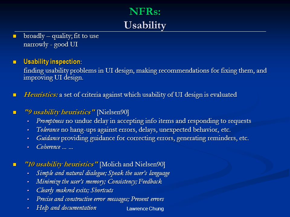 Lawrence Chung NFRs: Usability broadly – quality; fit to use broadly – quality; fit to use narrowly - good UI Usability inspection : Usability inspection : finding usability problems in UI design, making recommendations for fixing them, and improving UI design.