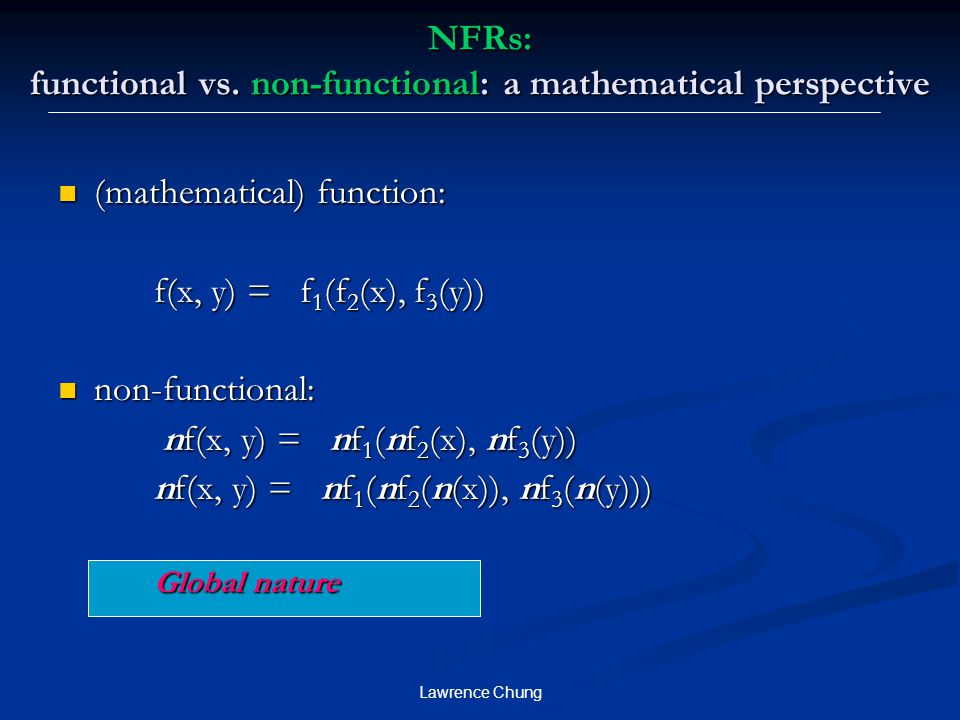Lawrence Chung NFRs: functional vs. non-functional: a mathematical perspective (mathematical) function: (mathematical) function: f(x, y) = f 1 (f 2 (x