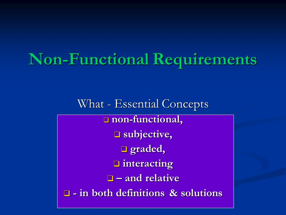 Non-Functional Requirements What - Essential Concepts  non-functional,  subjective,  graded,  interacting  – and relative  - in both definitions