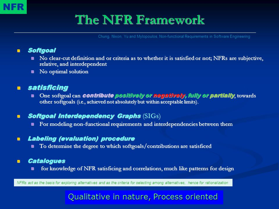 The NFR Framework Softgoal Softgoal No clear-cut definition and or criteria as to whether it is satisfied or not; NFRs are subjective, relative, and interdependent No clear-cut definition and or criteria as to whether it is satisfied or not; NFRs are subjective, relative, and interdependent No optimal solution No optimal solution satisficing satisficing One softgoal can contribute positively or negatively, fully or partially, towards other softgoals (i.e., achieved not absolutely but within acceptable limits).