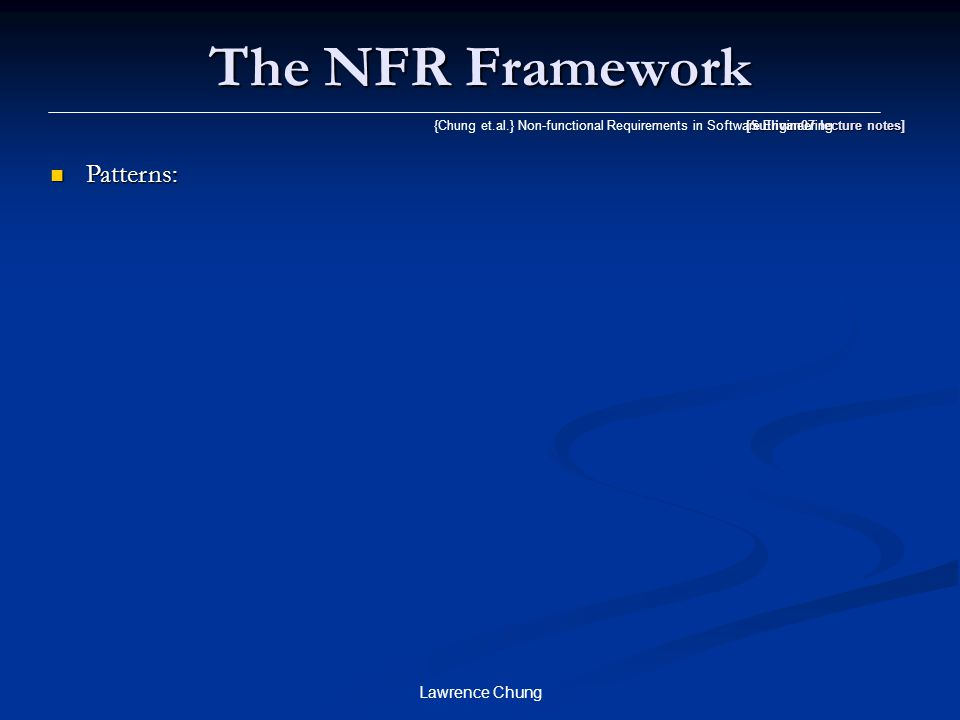 Lawrence Chung The NFR Framework [Sullivan07 lecture notes] {Chung et.al.} Non-functional Requirements in Software Engineering Patterns: Patterns: