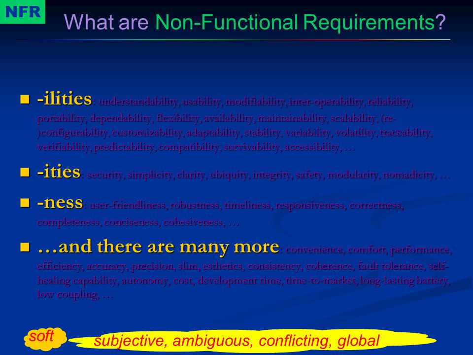 -ilities : understandability, usability, modifiability, inter-operability, reliability, portability, dependability, flexibility, availability, maintainability, scalability, (re- )configurability, customizability, adaptability, stability, variability, volatility, traceability, verifiability, predictability, compatibility, survivability, accessibility, … -ilities : understandability, usability, modifiability, inter-operability, reliability, portability, dependability, flexibility, availability, maintainability, scalability, (re- )configurability, customizability, adaptability, stability, variability, volatility, traceability, verifiability, predictability, compatibility, survivability, accessibility, … -ities : security, simplicity, clarity, ubiquity, integrity, safety, modularity, nomadicity, … -ities : security, simplicity, clarity, ubiquity, integrity, safety, modularity, nomadicity, … -ness : user-friendliness, robustness, timeliness, responsiveness, correctness, completeness, conciseness, cohesiveness, … -ness : user-friendliness, robustness, timeliness, responsiveness, correctness, completeness, conciseness, cohesiveness, … …and there are many more : convenience, comfort, performance, efficiency, accuracy, precision, slim, esthetics, consistency, coherence, fault tolerance, self- healing capability, autonomy, cost, development time, time-to-market, long-lasting battery, low coupling, … …and there are many more : convenience, comfort, performance, efficiency, accuracy, precision, slim, esthetics, consistency, coherence, fault tolerance, self- healing capability, autonomy, cost, development time, time-to-market, long-lasting battery, low coupling, … What are Non-Functional Requirements.