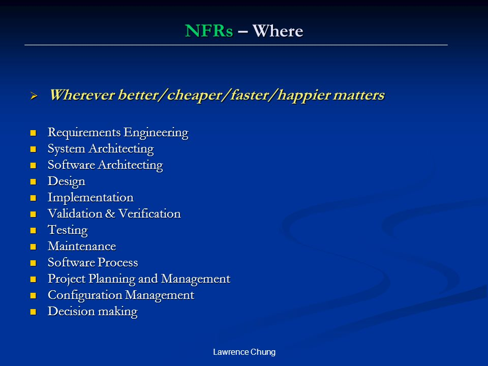 Lawrence Chung NFRs – Where  Wherever better/cheaper/faster/happier matters Requirements Engineering Requirements Engineering System Architecting System Architecting Software Architecting Software Architecting Design Design Implementation Implementation Validation & Verification Validation & Verification Testing Testing Maintenance Maintenance Software Process Software Process Project Planning and Management Project Planning and Management Configuration Management Configuration Management Decision making Decision making