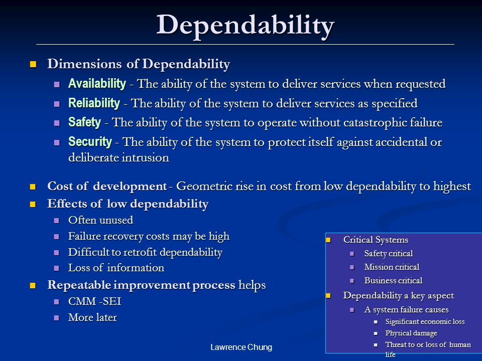 Lawrence Chung Dependability Dimensions of Dependability Dimensions of Dependability Availability - The ability of the system to deliver services when requested Availability - The ability of the system to deliver services when requested Reliability - The ability of the system to deliver services as specified Reliability - The ability of the system to deliver services as specified Safety - The ability of the system to operate without catastrophic failure Safety - The ability of the system to operate without catastrophic failure Security - The ability of the system to protect itself against accidental or deliberate intrusion Security - The ability of the system to protect itself against accidental or deliberate intrusion Cost of development - Geometric rise in cost from low dependability to highest Cost of development - Geometric rise in cost from low dependability to highest Effects of low dependability Effects of low dependability Often unused Often unused Failure recovery costs may be high Failure recovery costs may be high Difficult to retrofit dependability Difficult to retrofit dependability Loss of information Loss of information Repeatable improvement process helps Repeatable improvement process helps CMM -SEI CMM -SEI More later More later Critical Systems Critical Systems Safety critical Safety critical Mission critical Mission critical Business critical Business critical Dependability a key aspect Dependability a key aspect A system failure causes A system failure causes Significant economic loss Significant economic loss Physical damage Physical damage Threat to or loss of human life Threat to or loss of human life