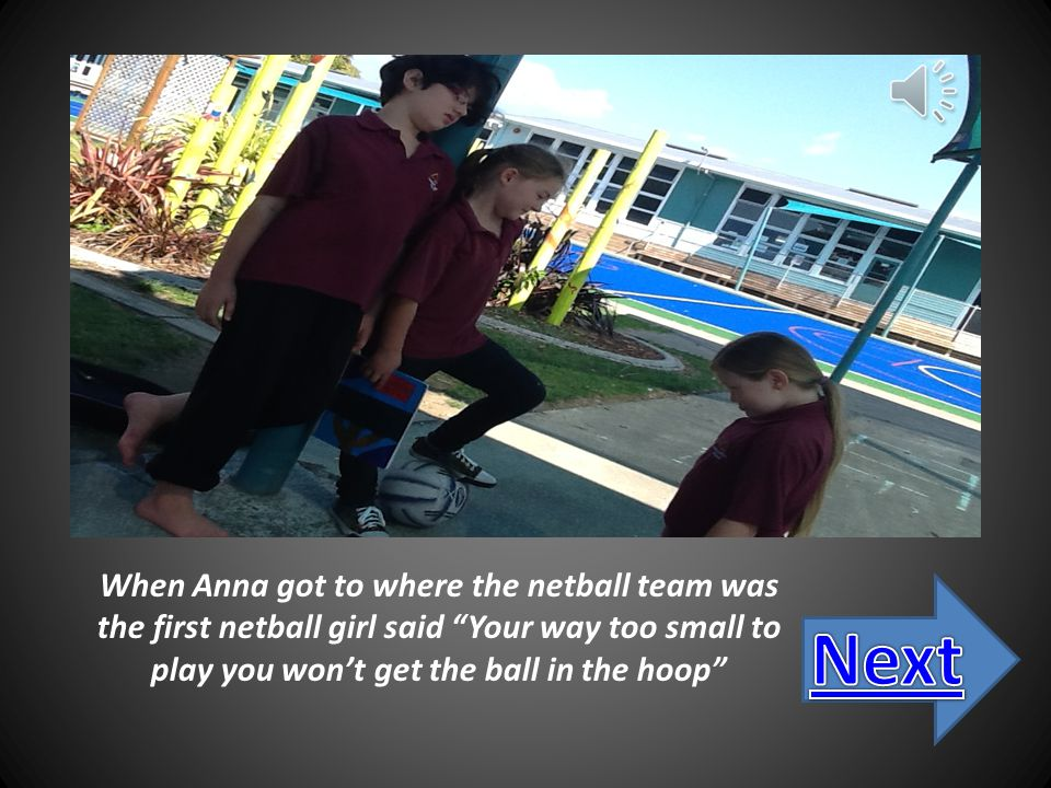 Anna changes school and Anna was moves into Room 14 year 6 class, she saw that there were new netball teams trying out so she went to join she loves netball, at her old school they said Your too small to play ' But I will try said Anna.