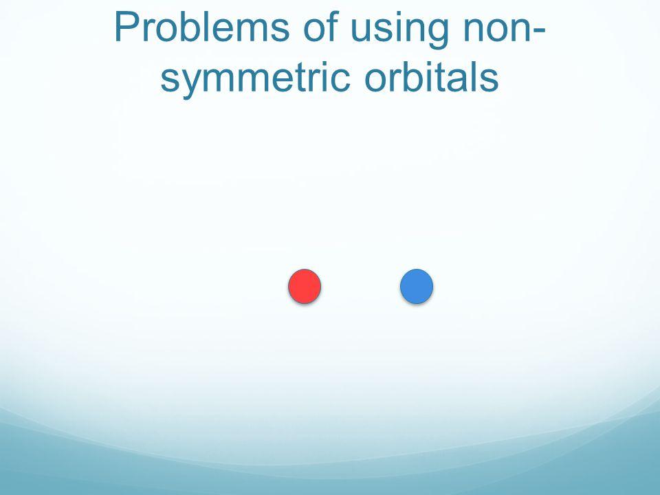Problems of using non- symmetric orbitals