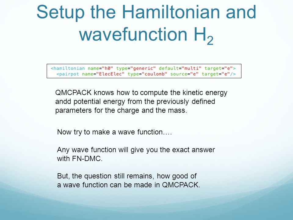 Setup the Hamiltonian and wavefunction H 2 Now try to make a wave function…. Any wave function will give you the exact answer with FN-DMC. But, the qu