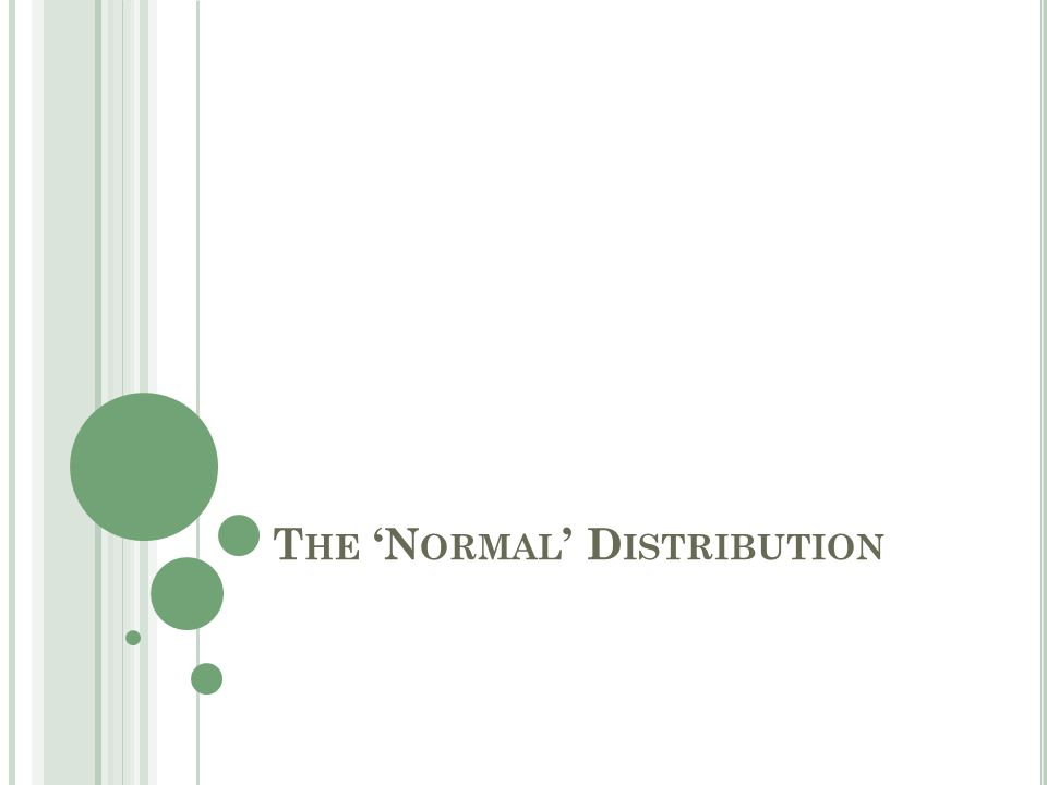 O BJECTIVES Review the Normal Distribution Properties of the Standard Normal Distribution Review the Central Limit Theorem Use Normal Distribution in an inferential fashion