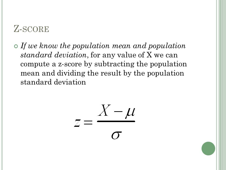 Z- SCORE If we know the population mean and population standard deviation, for any value of X we can compute a z-score by subtracting the population mean and dividing the result by the population standard deviation